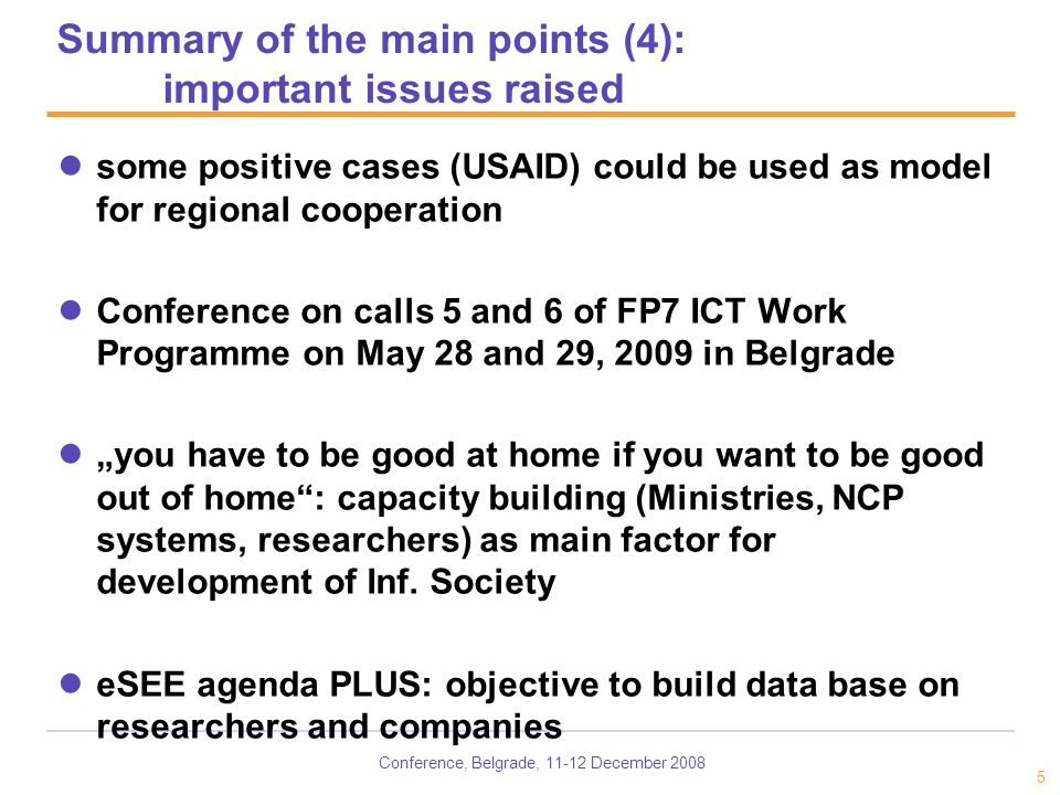 Conference, Belgrade, December some positive cases (USAID) could be used as model for regional cooperation Conference on calls 5 and 6 of FP7 ICT Work Programme on May 28 and 29, 2009 in Belgrade you have to be good at home if you want to be good out of home: capacity building (Ministries, NCP systems, researchers) as main factor for development of Inf.
