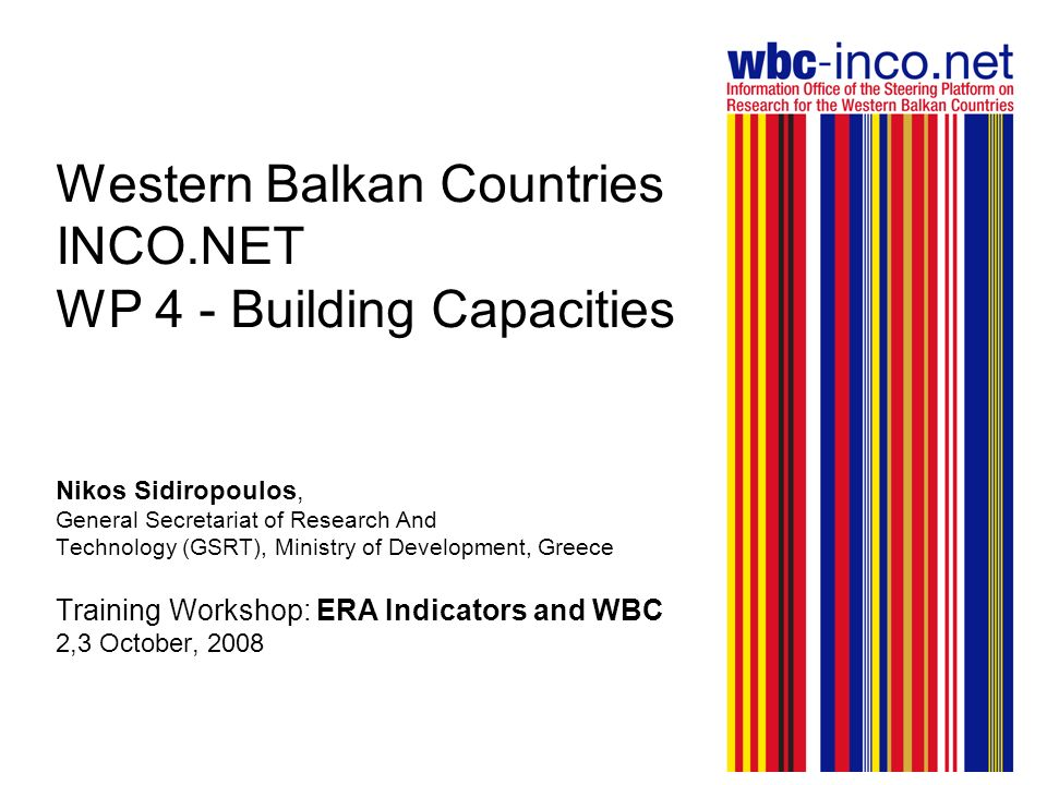 Western Balkan Countries INCO.NET WP 4 - Building Capacities Nikos Sidiropoulos, General Secretariat of Research And Technology (GSRT), Ministry of Development, Greece Training Workshop: ERA Indicators and WBC 2,3 October, 2008