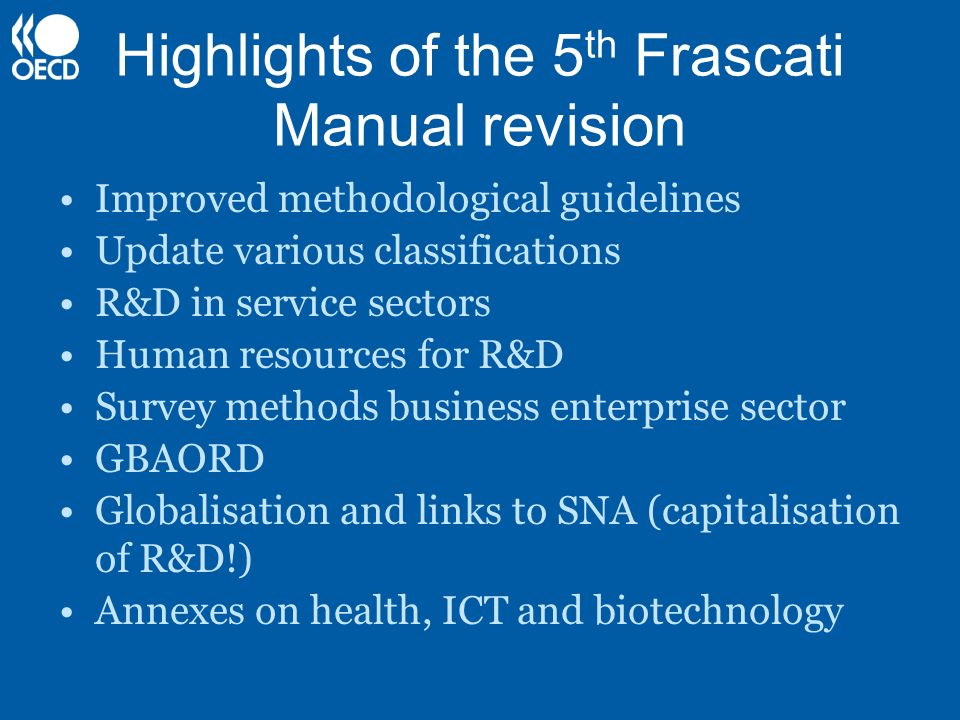Highlights of the 5 th Frascati Manual revision Improved methodological guidelines Update various classifications R&D in service sectors Human resourc