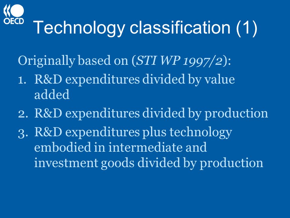 Technology classification (1) Originally based on (STI WP 1997/2): 1.R&D expenditures divided by value added 2.R&D expenditures divided by production