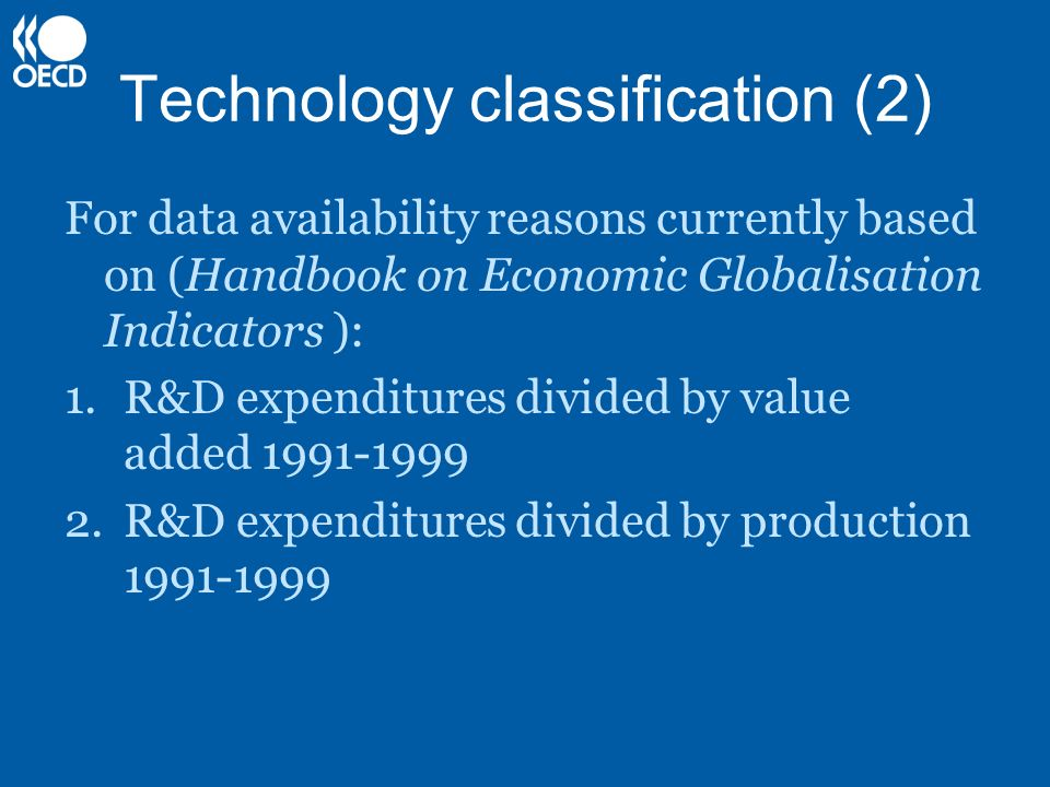 Technology classification (2) For data availability reasons currently based on (Handbook on Economic Globalisation Indicators ): 1.R&D expenditures di