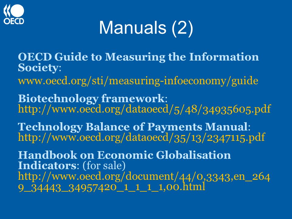 Manuals (2) OECD Guide to Measuring the Information Society: www.oecd.org/sti/measuring-infoeconomy/guide Biotechnology framework: http://www.oecd.org