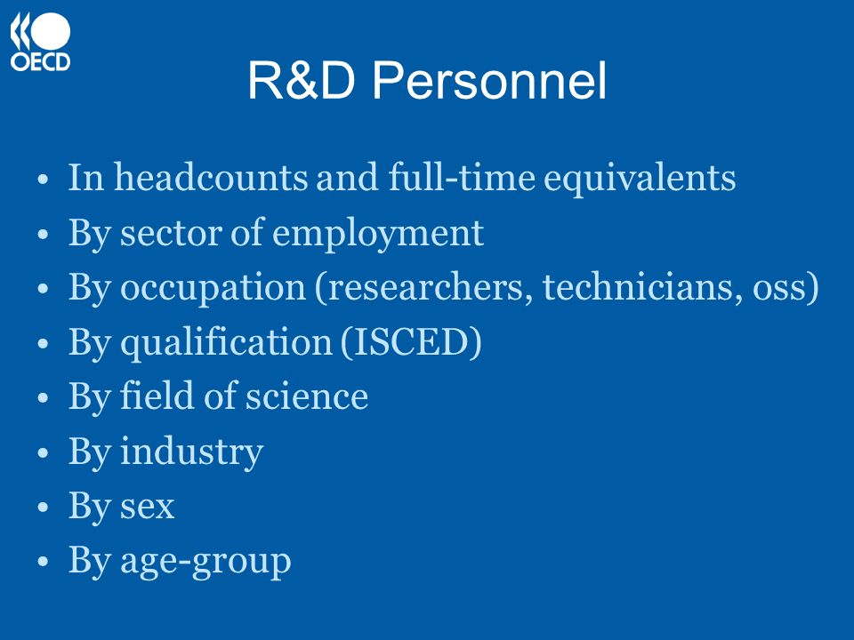 R&D Personnel In headcounts and full-time equivalents By sector of employment By occupation (researchers, technicians, oss) By qualification (ISCED) B