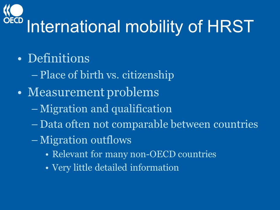 International mobility of HRST Definitions –Place of birth vs. citizenship Measurement problems –Migration and qualification –Data often not comparabl