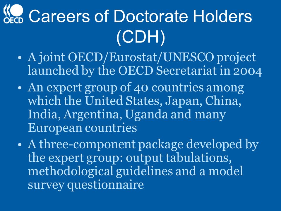 Careers of Doctorate Holders (CDH) A joint OECD/Eurostat/UNESCO project launched by the OECD Secretariat in 2004 An expert group of 40 countries among