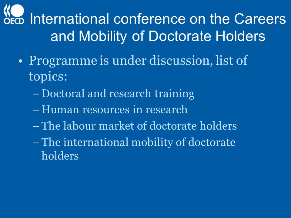 International conference on the Careers and Mobility of Doctorate Holders Programme is under discussion, list of topics: –Doctoral and research traini