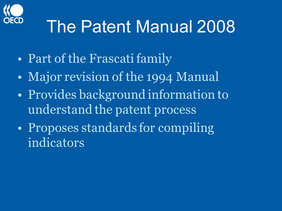 The Patent Manual 2008 Part of the Frascati family Major revision of the 1994 Manual Provides background information to understand the patent process