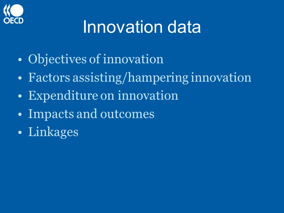 Innovation data Objectives of innovation Factors assisting/hampering innovation Expenditure on innovation Impacts and outcomes Linkages