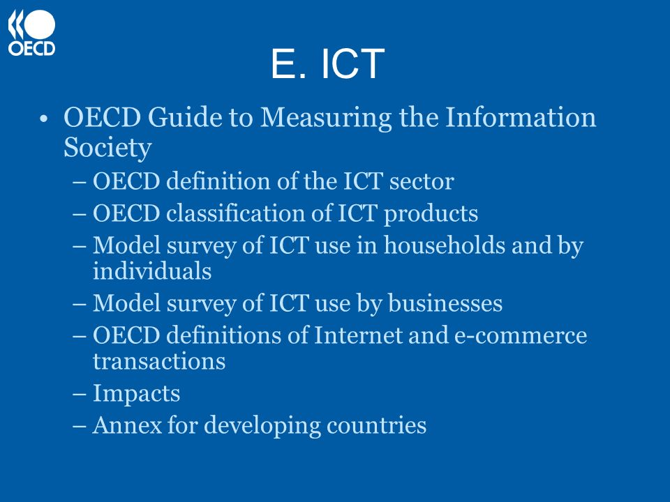 E. ICT OECD Guide to Measuring the Information Society –OECD definition of the ICT sector –OECD classification of ICT products –Model survey of ICT us