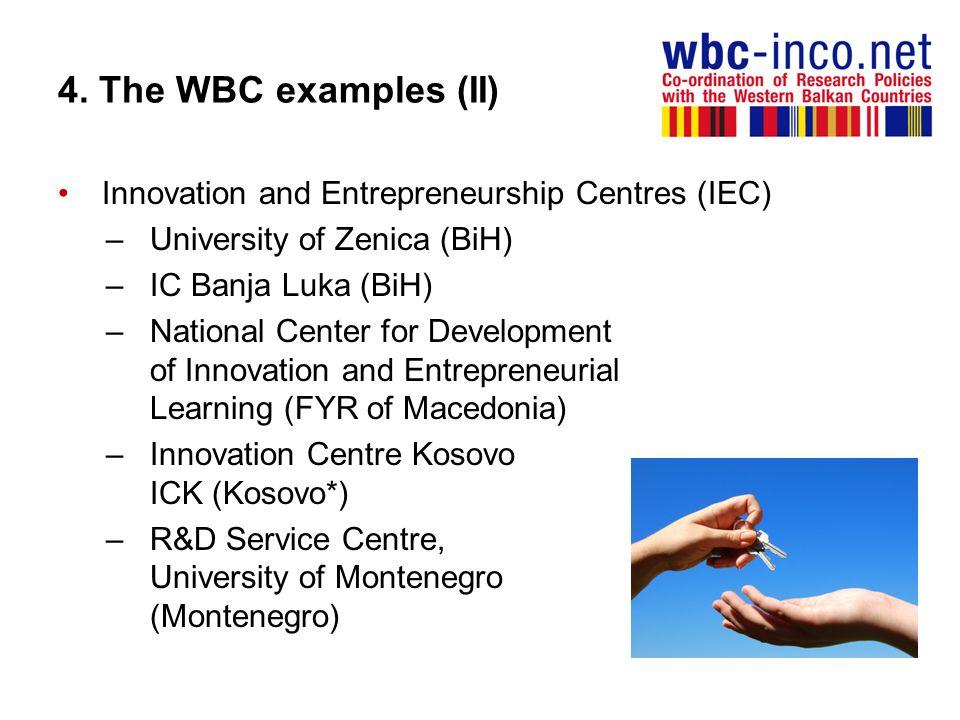 4. The WBC examples (II) Innovation and Entrepreneurship Centres (IEC) –University of Zenica (BiH) –IC Banja Luka (BiH) –National Center for Developme