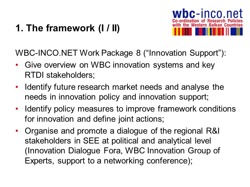 1. The framework (I / II) WBC-INCO.NET Work Package 8 (Innovation Support): Give overview on WBC innovation systems and key RTDI stakeholders; Identif