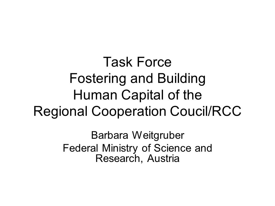 Task Force Fostering and Building Human Capital of the Regional Cooperation Coucil/RCC Barbara Weitgruber Federal Ministry of Science and Research, Austria