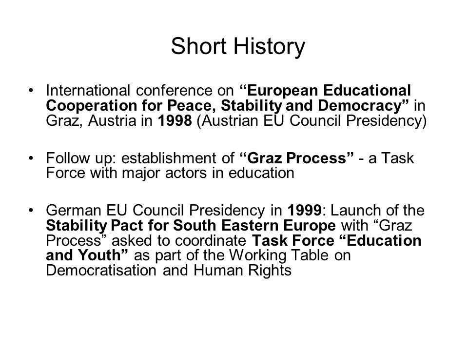 Short History International conference on European Educational Cooperation for Peace, Stability and Democracy in Graz, Austria in 1998 (Austrian EU Council Presidency) Follow up: establishment of Graz Process - a Task Force with major actors in education German EU Council Presidency in 1999: Launch of the Stability Pact for South Eastern Europe with Graz Process asked to coordinate Task Force Education and Youth as part of the Working Table on Democratisation and Human Rights