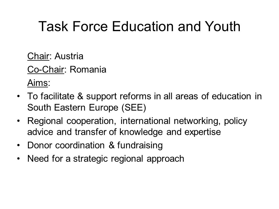 Task Force Education and Youth Chair: Austria Co-Chair: Romania Aims: To facilitate & support reforms in all areas of education in South Eastern Europ
