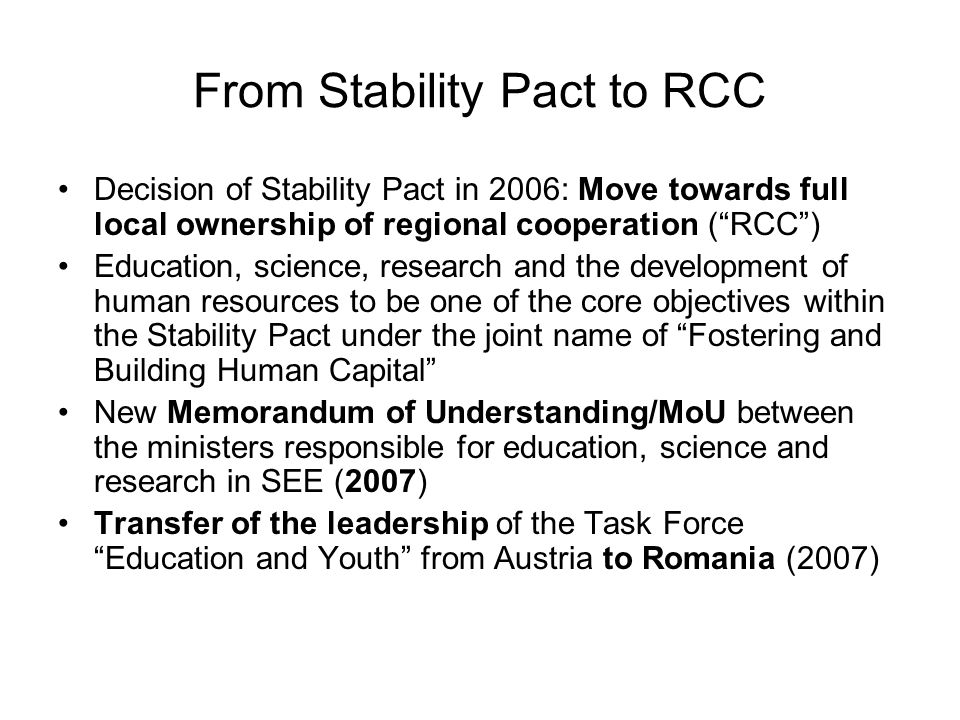 Task Force Fostering and Building Human Capital of the RCC Aims: Creating a platform for dialogue and cooperation between education and research with information exchange & coordination of activities Awareness raising; agenda setting & lobbying Chair: Romania Co-Chairs: Austria & Croatia Membership: RCC, Signatories of the MoU (2007),Task Force Education and Youth, ERI SEE, Steering Platform on Research for the Western Balkans