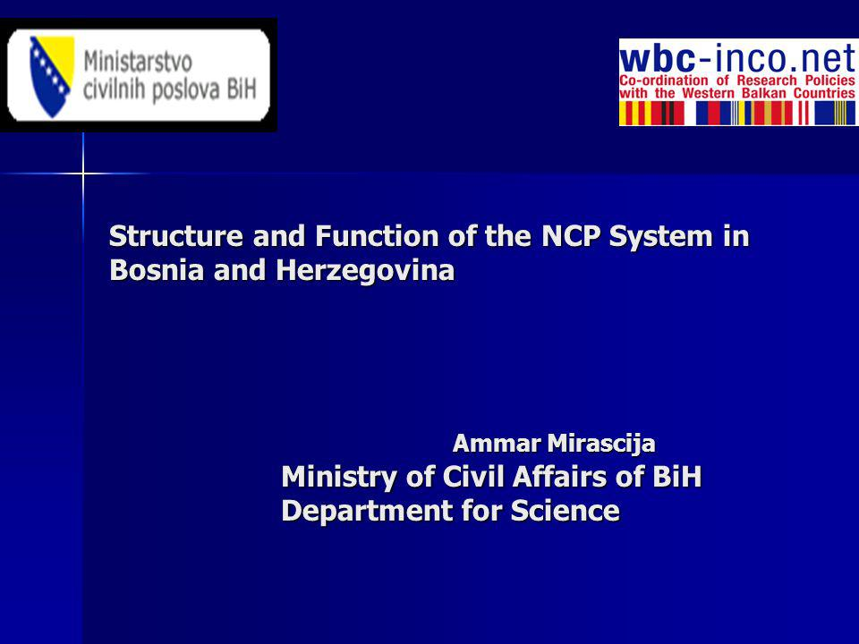Structure and Function of the NCP System in Bosnia and Herzegovina Ammar Mirascija Ministry of Civil Affairs of BiH Department for Science