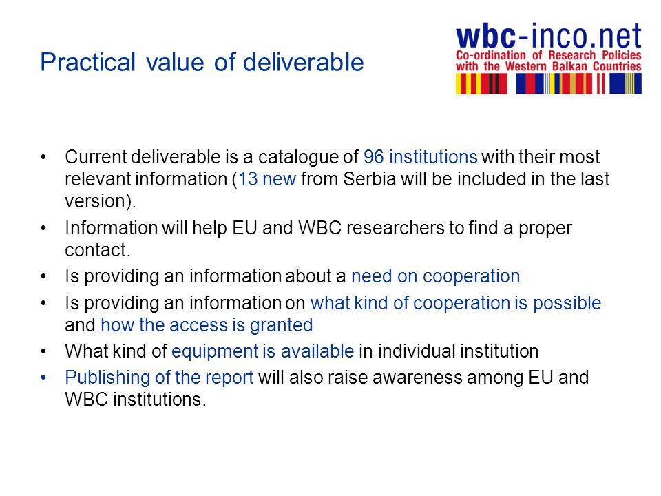 Practical value of deliverable Current deliverable is a catalogue of 96 institutions with their most relevant information (13 new from Serbia will be included in the last version).
