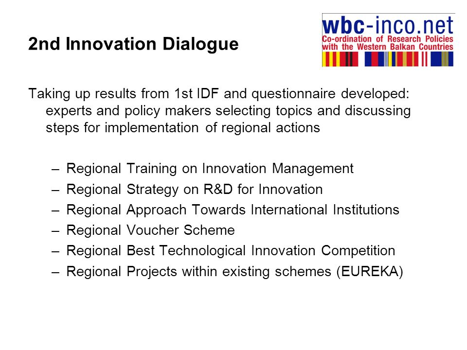 2nd Innovation Dialogue Taking up results from 1st IDF and questionnaire developed: experts and policy makers selecting topics and discussing steps for implementation of regional actions –Regional Training on Innovation Management –Regional Strategy on R&D for Innovation –Regional Approach Towards International Institutions –Regional Voucher Scheme –Regional Best Technological Innovation Competition –Regional Projects within existing schemes (EUREKA)