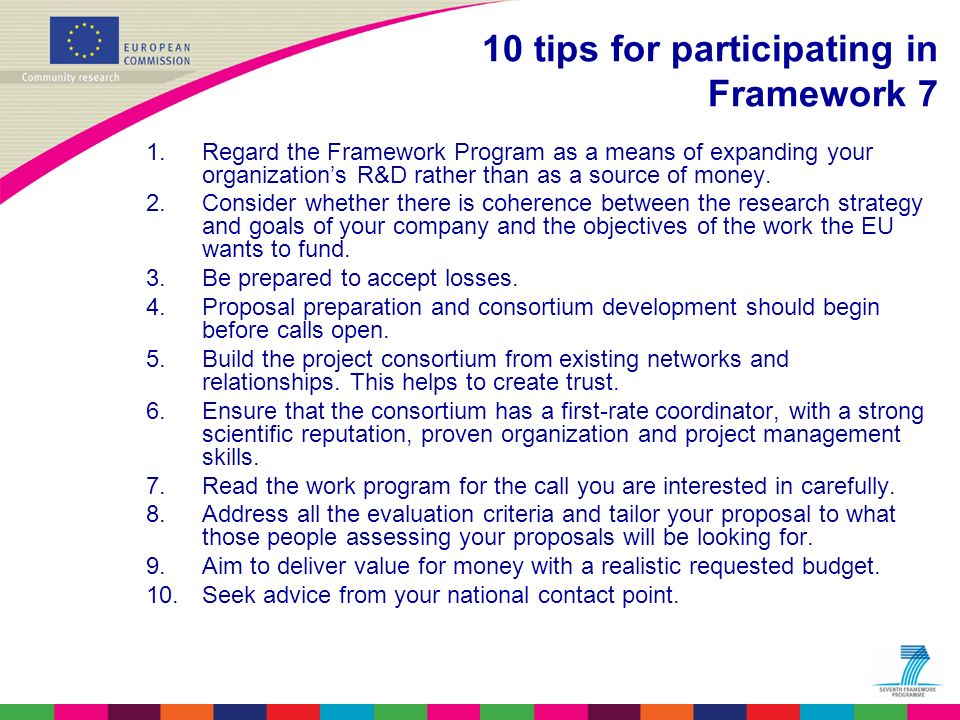 10 tips for participating in Framework 7 1.Regard the Framework Program as a means of expanding your organizations R&D rather than as a source of mone