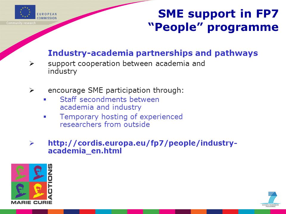 Research for the benefit of SMEs Objectives: Strengthen the innovation capacities of SME to develop new products and markets by outsourcing of research Target group: Research for SMEs: –Low to medium technology SMEs with little or no research capability –Research intensive SMEs that need to outsource research to complement their core research capability Research for SME associations: –SME associations representing their members and their common technical problems bottom-up approach, no thematic focussing http://cordis.europa.eu/fp7/capacities/research-sme_en.html SME support in FP7 Capacities
