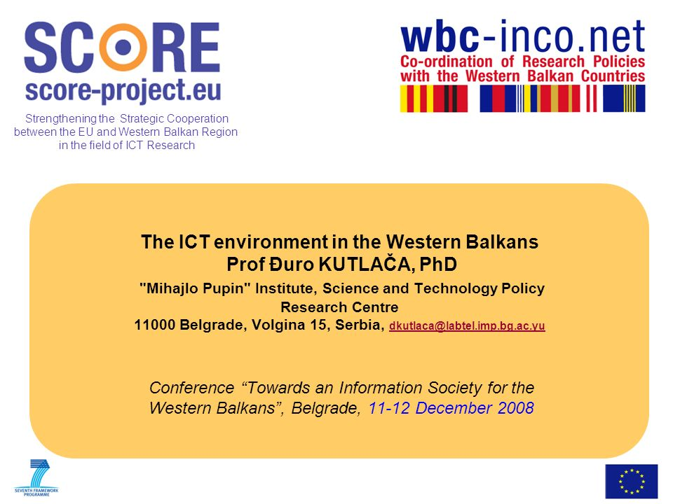 Strengthening the Strategic Cooperation between the EU and Western Balkan Region in the field of ICT Research The ICT environment in the Western Balkans Prof Đuro KUTLAČA, PhD Mihajlo Pupin Institute, Science and Technology Policy Research Centre 11000 Belgrade, Volgina 15, Serbia, dkutlaca@labtel.imp.bg.ac.yu dkutlaca@labtel.imp.bg.ac.yu Conference Towards an Information Society for the Western Balkans, Belgrade, 11-12 December 2008