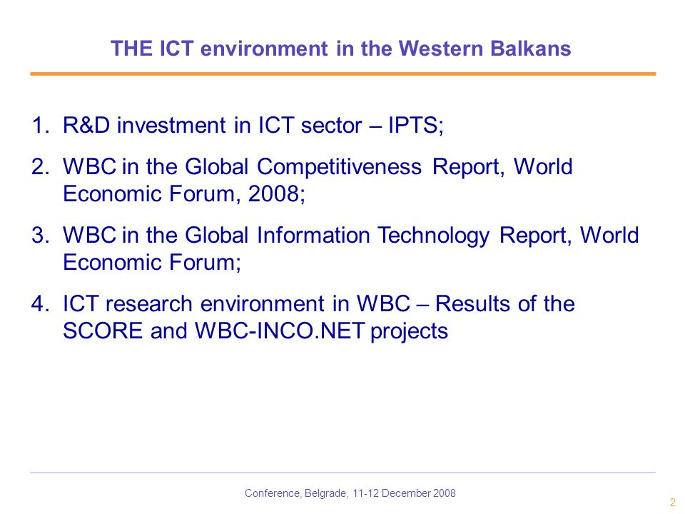 Conference, Belgrade, 11-12 December 2008 2 THE ICT environment in the Western Balkans 1.R&D investment in ICT sector – IPTS; 2.WBC in the Global Competitiveness Report, World Economic Forum, 2008; 3.WBC in the Global Information Technology Report, World Economic Forum; 4.ICT research environment in WBC – Results of the SCORE and WBC-INCO.NET projects