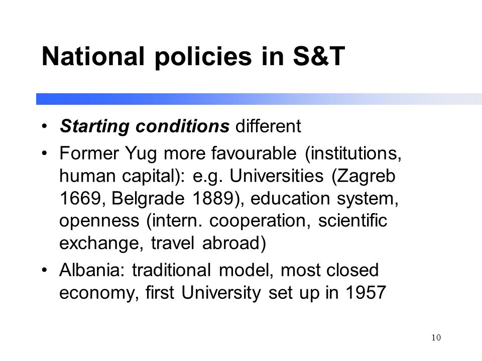 10 National policies in S&T Starting conditions different Former Yug more favourable (institutions, human capital): e.g.