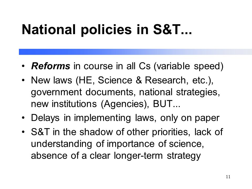 11 National policies in S&T... Reforms in course in all Cs (variable speed) New laws (HE, Science & Research, etc.), government documents, national st
