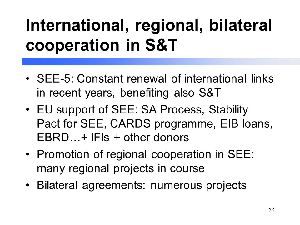 26 International, regional, bilateral cooperation in S&T SEE-5: Constant renewal of international links in recent years, benefiting also S&T EU support of SEE: SA Process, Stability Pact for SEE, CARDS programme, EIB loans, EBRD…+ IFIs + other donors Promotion of regional cooperation in SEE: many regional projects in course Bilateral agreements: numerous projects