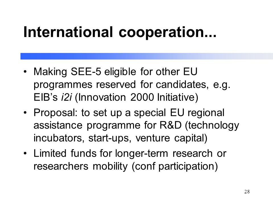 28 International cooperation... Making SEE-5 eligible for other EU programmes reserved for candidates, e.g. EIBs i2i (Innovation 2000 Initiative) Prop