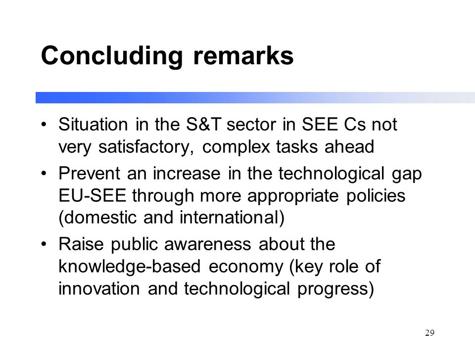 29 Concluding remarks Situation in the S&T sector in SEE Cs not very satisfactory, complex tasks ahead Prevent an increase in the technological gap EU-SEE through more appropriate policies (domestic and international) Raise public awareness about the knowledge-based economy (key role of innovation and technological progress)