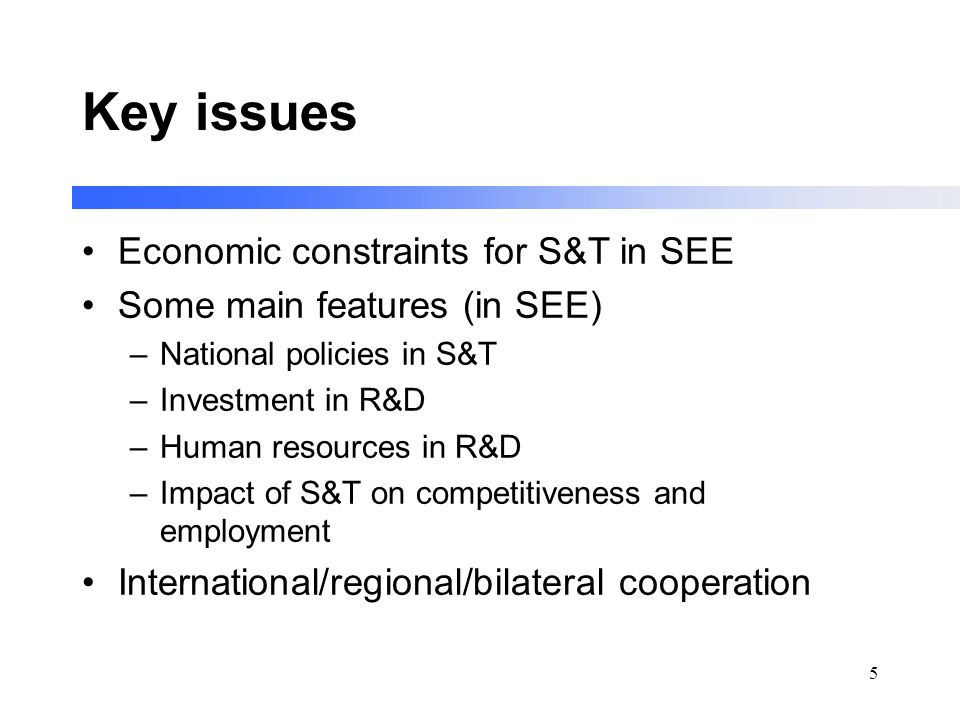 5 Key issues Economic constraints for S&T in SEE Some main features (in SEE) –National policies in S&T –Investment in R&D –Human resources in R&D –Impact of S&T on competitiveness and employment International/regional/bilateral cooperation