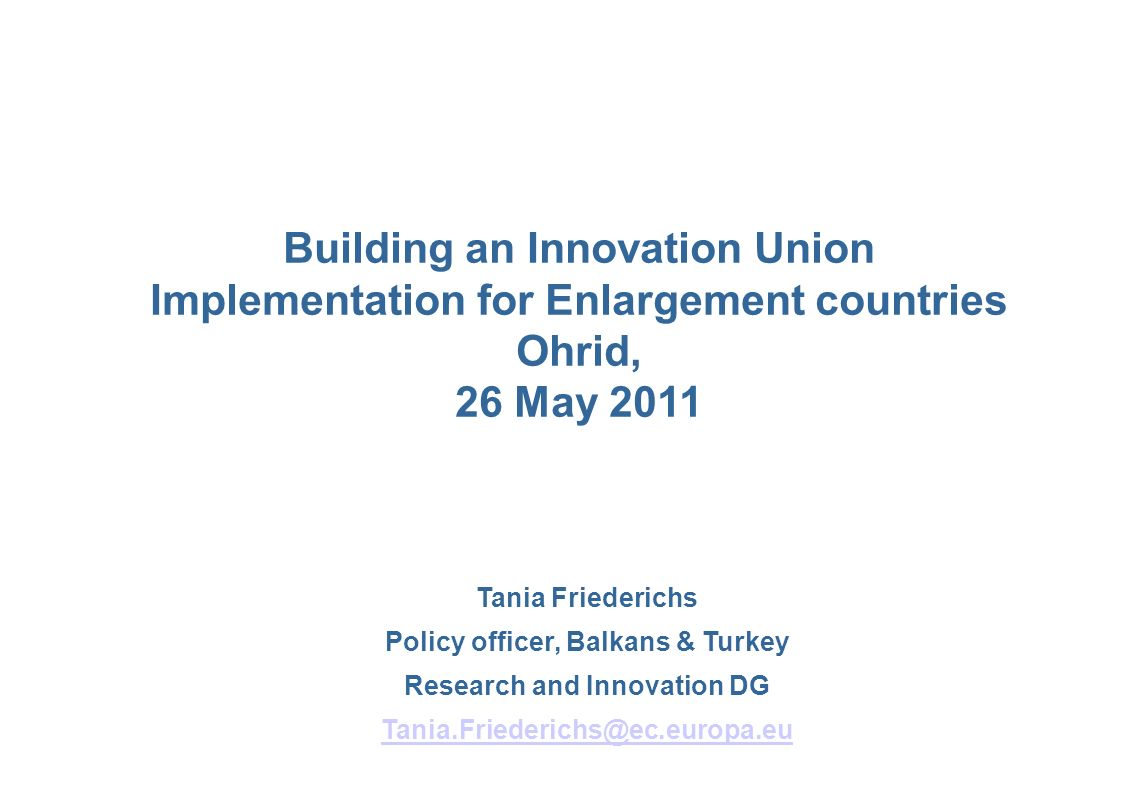Tania Friederichs Policy officer, Balkans & Turkey Research and Innovation DG Tania.Friederichs@ec.europa.eu Building an Innovation Union Implementation for Enlargement countries Ohrid, 26 May 2011