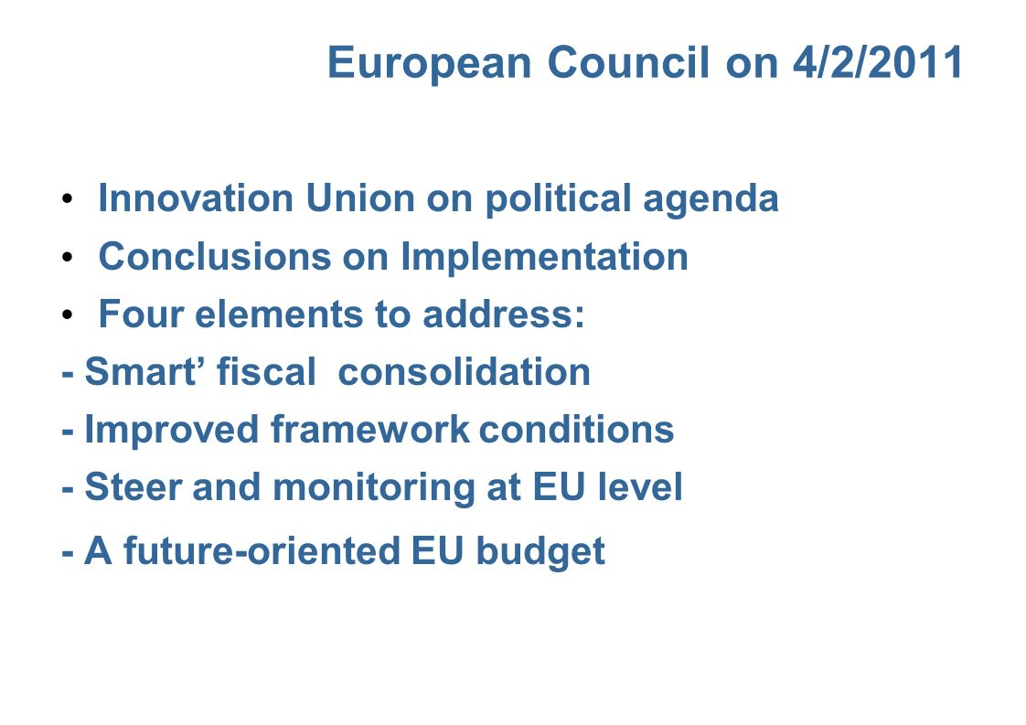 European Council on 4/2/2011 Innovation Union on political agenda Conclusions on Implementation Four elements to address: - Smart fiscal consolidation - Improved framework conditions - Steer and monitoring at EU level - A future-oriented EU budget
