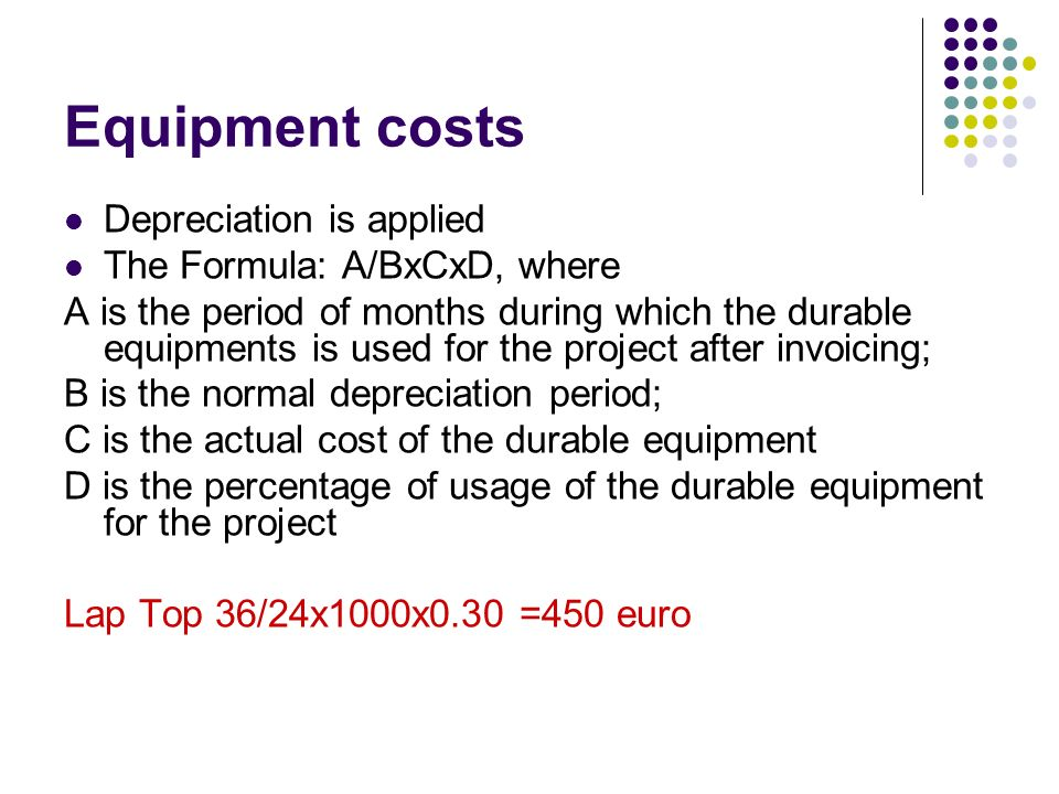 Equipment costs Depreciation is applied The Formula: A/BxCxD, where A is the period of months during which the durable equipments is used for the proj