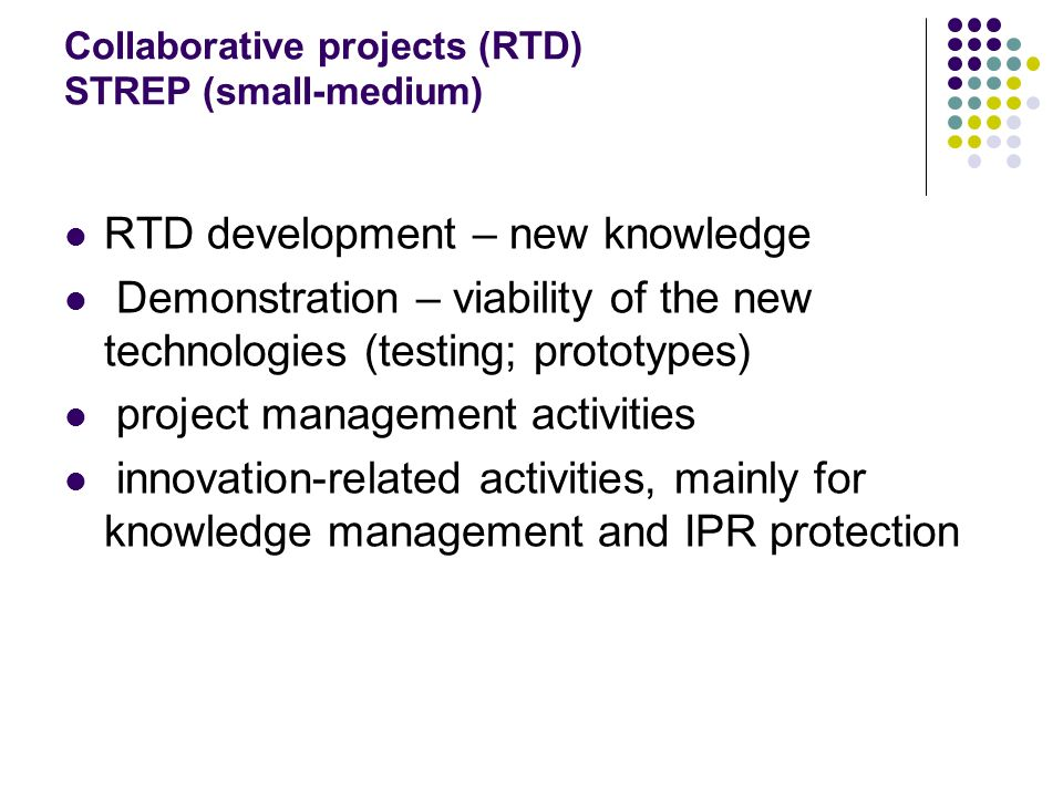 Collaborative projects (RTD) IP (large-scale) RTD – significant advance; typically multidisciplinary; Demonstration Innovation activities, including socia-economic studies; promote exploitation of results Training of researchers and other key staff + potential users of knowledge produced; Other specific type of activities Project managements