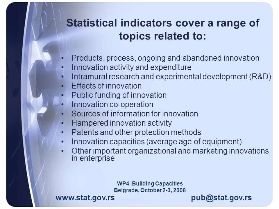 Statistical indicators cover a range of topics related to: Products, process, ongoing and abandoned innovation Innovation activity and expenditure Intramural research and experimental development (R&D) Effects of innovation Public funding of innovation Innovation co-operation Sources of information for innovation Hampered innovation activity Patents and other protection methods Innovation capacities (average age of equipment) Other important organizational and marketing innovations in enterprise www.stat.gov.rs pub@stat.gov.rs WP4: Building Capacities Belgrade, October 2-3, 2008