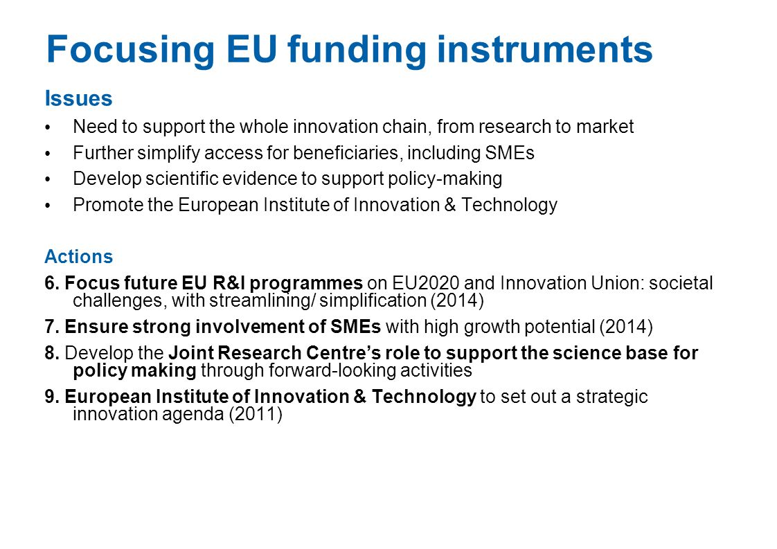 Focusing EU funding instruments Issues Need to support the whole innovation chain, from research to market Further simplify access for beneficiaries,