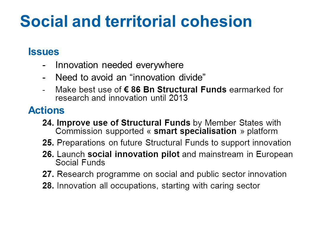 Social and territorial cohesion Issues -Innovation needed everywhere -Need to avoid an innovation divide -Make best use of 86 Bn Structural Funds earm