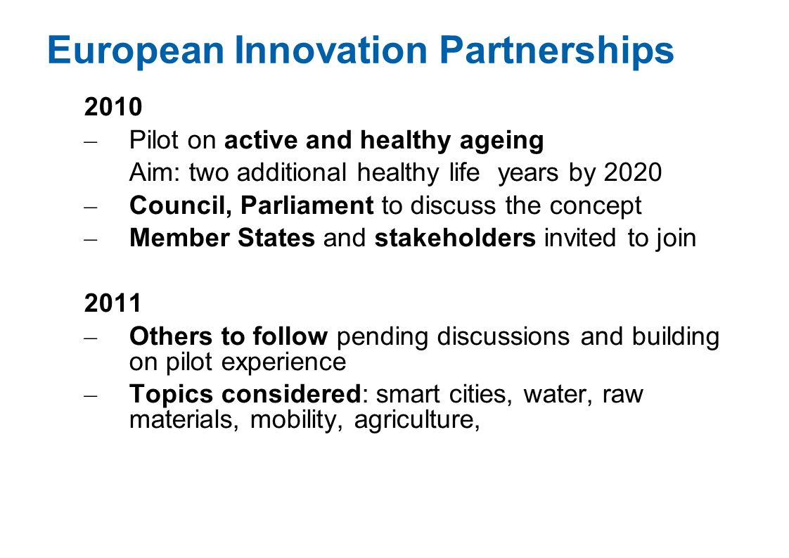 European Innovation Partnerships 2010 – Pilot on active and healthy ageing Aim: two additional healthy life years by 2020 – Council, Parliament to dis