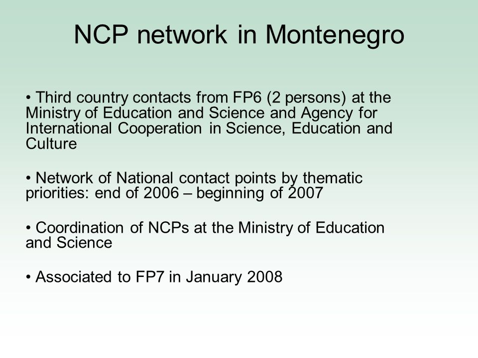 NCP Montenegro Presently 8 people form the network – inter-institutional non-formal organisation –4 at the Ministry –2 at the University –1 Agency for International Scientific, Educational and Cultural Cooperation –1 National Agency for SME Development –2-3 FTE