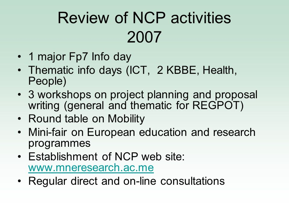 Review of NCP activities 2007 1 major Fp7 Info day Thematic info days (ICT, 2 KBBE, Health, People) 3 workshops on project planning and proposal writing (general and thematic for REGPOT) Round table on Mobility Mini-fair on European education and research programmes Establishment of NCP web site: www.mneresearch.ac.me www.mneresearch.ac.me Regular direct and on-line consultations