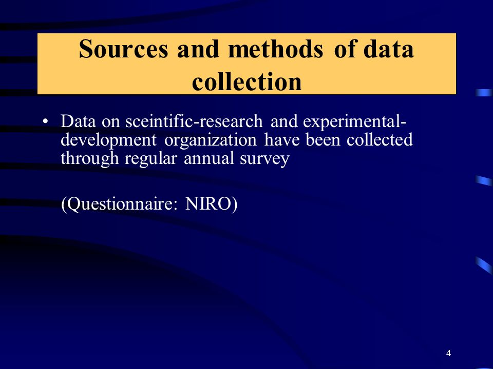 4 Sources and methods of data collection Data on sceintific-research and experimental- development organization have been collected through regular annual survey (Questionnaire: NIRO)