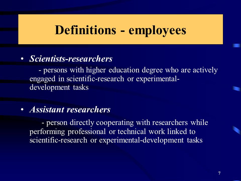 7 Definitions - employees Scientists-researchers - persons with higher education degree who are actively engaged in scientific-research or experimental- development tasks Assistant researchers - person directly cooperating with researchers while performing professional or technical work linked to scientific-research or experimental-development tasks