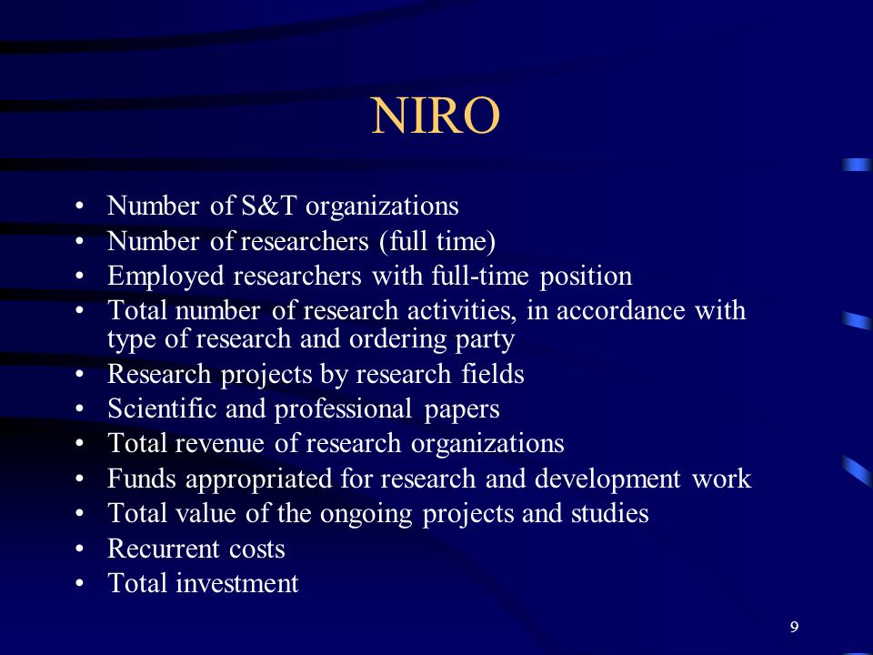 9 NIRO Number of S&T organizations Number of researchers (full time) Employed researchers with full-time position Total number of research activities, in accordance with type of research and ordering party Research projects by research fields Scientific and professional papers Total revenue of research organizations Funds appropriated for research and development work Total value of the ongoing projects and studies Recurrent costs Total investment