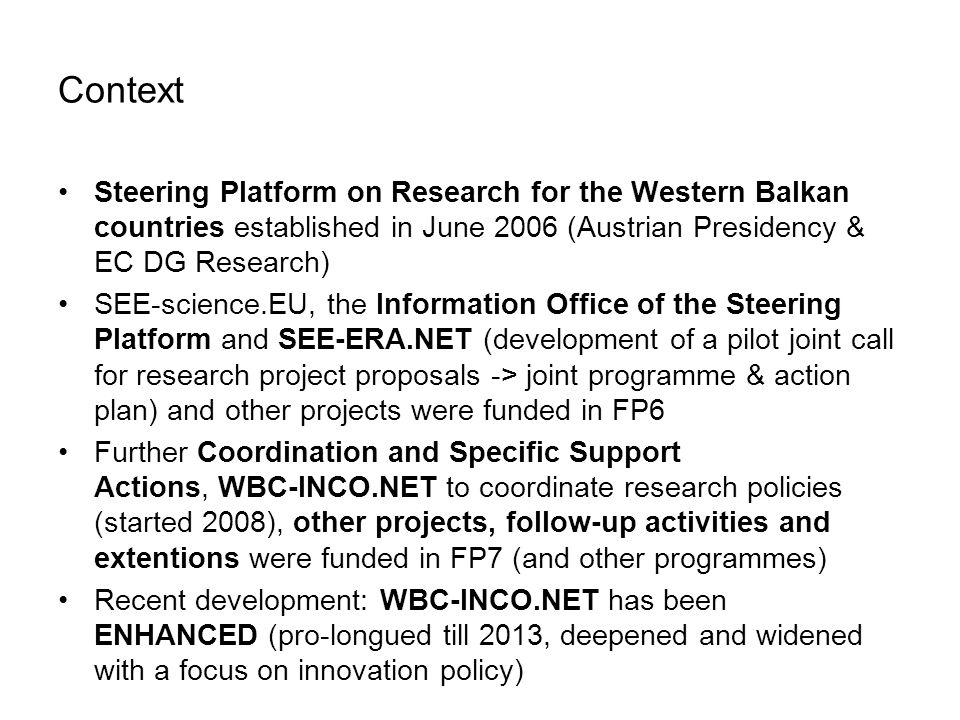 Context Steering Platform on Research for the Western Balkan countries established in June 2006 (Austrian Presidency & EC DG Research) SEE-science.EU, the Information Office of the Steering Platform and SEE-ERA.NET (development of a pilot joint call for research project proposals -> joint programme & action plan) and other projects were funded in FP6 Further Coordination and Specific Support Actions, WBC-INCO.NET to coordinate research policies (started 2008), other projects, follow-up activities and extentions were funded in FP7 (and other programmes) Recent development: WBC-INCO.NET has been ENHANCED (pro-longued till 2013, deepened and widened with a focus on innovation policy)
