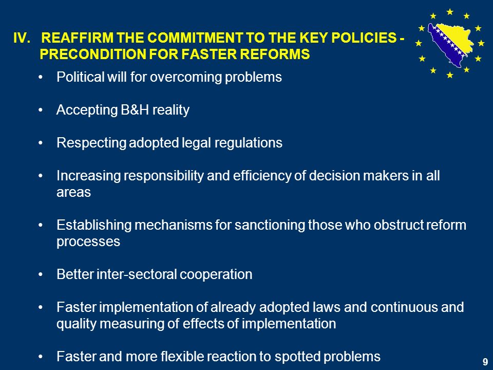 10 REAFFIRM THE COMMITMENT TO THE KEY POLICIES- PRECONDITION FOR FASTER REFORMS (2) Providing continuous economic growth with the goal of increasing employment, poverty reduction, and increase of social inclusion Greater participation of labor market in creation of policy for defining educational needs and needs in training system Raising awareness about need for development of human resources as basis for poverty reduction, economic and social progress Greater participation of youth in all social activities Development of capacities for access and equal participation in European and world processes and integrations Providing support for strategic economic fields in which B&H has comparative advantages Development of research and science as integral part of entire social- economic development of the country.