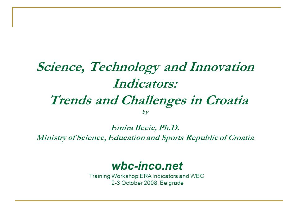 Science, Technology and Innovation Indicators: Trends and Challenges in Croatia by Emira Becic, Ph.D. Ministry of Science, Education and Sports Republ