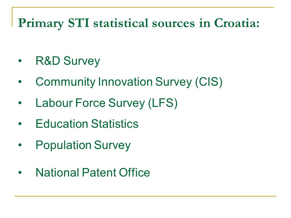 Primary STI statistical sources in Croatia: R&D Survey Community Innovation Survey (CIS) Labour Force Survey (LFS) Education Statistics Population Survey National Patent Office
