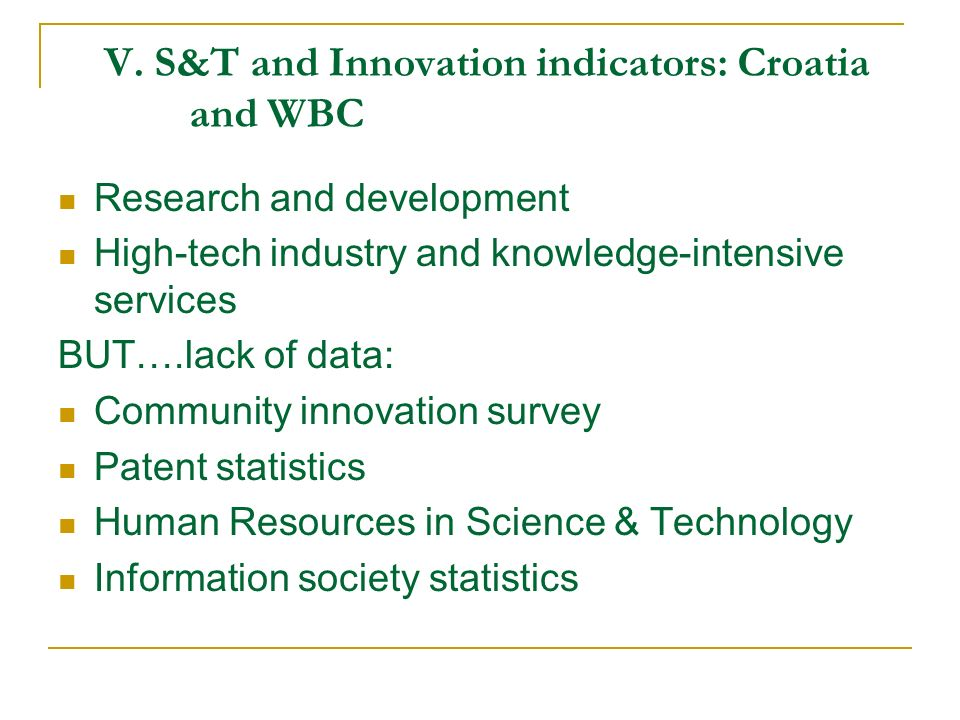 V. S&T and Innovation indicators: Croatia and WBC Research and development High-tech industry and knowledge-intensive services BUT….lack of data: Comm